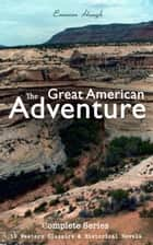The Great American Adventure – Complete Series: 19 Western Classics & Historical Novels (Illustrated) - Young Alaskans Series, The Mississippi Bubble, The Law of the Land, Heart's Desire, 54-40 or Fight, The Lady and the Pirate, The Magnificent Adventure, The Broken Gate, The Covered Wagon… ebook by Emerson Hough, Arthur I. Keller, N. C. Wyeth,...