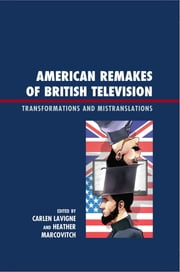 American Remakes of British Television - Transformations and Mistranslations ebook by Carlen Lavigne, Heather Marcovitch, Jennifer Andrews,...