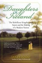Daughters of Ireland - The Rebellious Kingsborough Sisters and the Making of a Modern Nation ebook by Janet Todd