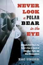 Never Look a Polar Bear in the Eye - A Family Field Trip to the Arctic's Edge in Search of Adventure, Truth, and Mini-Marshmallows ebook by Zac Unger