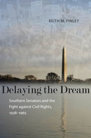 Delaying the Dream - Southern Senators and the Fight against Civil Rights, 1938-1965 ebook by Keith M. Finley