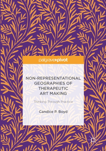 Non-Representational Geographies of Therapeutic Art Making - Thinking Through Practice ebook by Candice P. Boyd