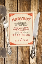 Harvest: Field Notes from a Far-Flung Pursuit of Real Food ebook by Max Watman