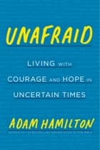 Unafraid - Living with Courage and Hope in Uncertain Times ebook by Adam Hamilton