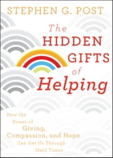 The Hidden Gifts of Helping - How the Power of Giving, Compassion, and Hope Can Get Us Through Hard Times ebook by Stephen G. Post