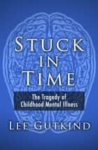 Stuck in Time - The Tragedy of Childhood Mental Illness ebook by Lee Gutkind