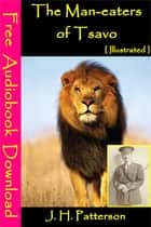 The Man eaters of Tsavo [ Illustrated ] - [ Free Audiobooks Download ] ebook by J. H. Patterson