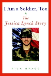 I Am a Soldier, Too - The Jessica Lynch Story ebook by Rick Bragg