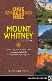 One Best Hike: Mount Whitney - Everything you need to know to successfully hike California's highest peak ebook by Elizabeth Wenk