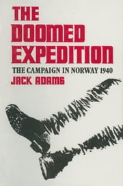 The Doomed Expedition - The Campaign in Norway, 1940 ebook by Jack Adams