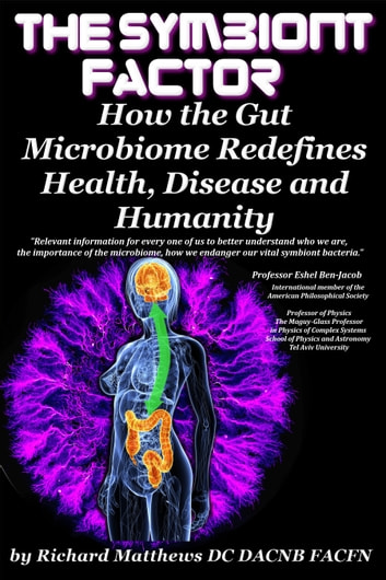 The Symbiont Factor - How the Microbiome Redefines Health, Disease and Humanity ebook by Richard Matthews DC DACNB