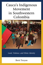 Cauca's Indigenous Movement in Southwestern Colombia - Land, Violence, and Ethnic Identity ebook by Brett Troyan