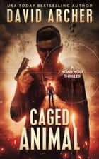 Caged Animal - A Noah Wolf Thriller ebook by David Archer