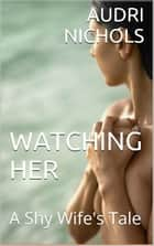 Watching Her (A Shy Wife's Tale) ebook by Audri Nichols