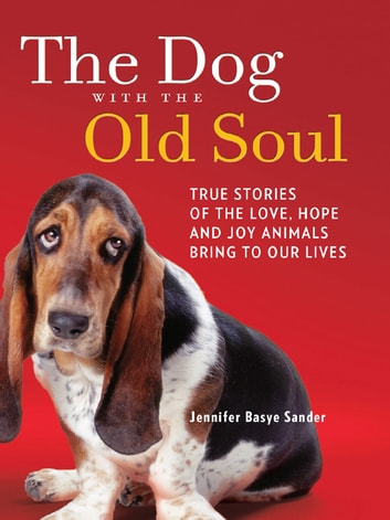 The Dog with the Old Soul - True Stories of the Love, Hope and Joy Animals Bring to Our Lives ebook by Jennifer Basye Sander