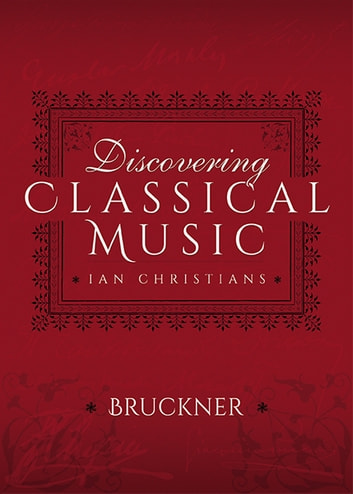 Discovering Classical Music: Bruckner - His Life, The Person, His Music ebook by Ian Christians,Sir Charles Groves CBE