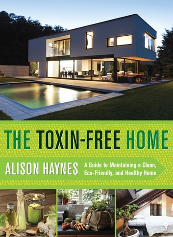 The Toxin-Free Home - A Guide to Maintaining a Clean, Eco-Friendly, and Healthy Home ebook by Alison Haynes