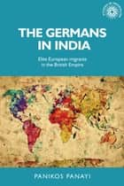 The Germans in India - Elite European migrants in the British Empire ebook by Panikos Panayi