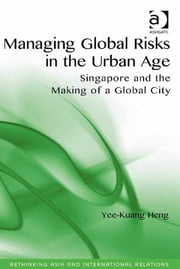 Managing Global Risks in the Urban Age - Singapore and the Making of a Global City ebook by Dr Yee-Kuang Heng,Assoc Prof Emilian Kavalski