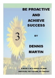 Be Proactive and Achieve Success ebook by Dennis Martin