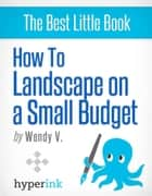 How to Landscape on a Small Budget ebook by Wendy V.