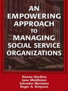 An Empowering Approach to Managing Social Service Organizations ebook by Hardina, Donna, PhD