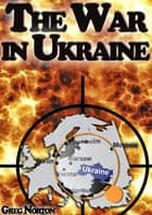 The War in Ukraine: The Invisible Step Toward The Beginning of World War 3 ebook by Greg Norton