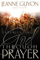 Experiencing God Through Prayer ebook by Jeanne Guyon