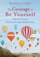 The Courage to Be Yourself - A Woman's Guide to Emotional Strength and Self-Esteem ebook by Sue Patton Thoele
