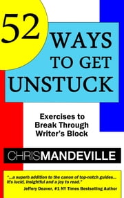 52 Ways to Get Unstuck - Exercises to Break Through Writer's Block ebook by Chris Mandeville