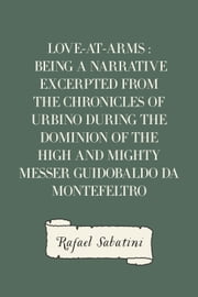 Love-at-Arms : Being a Narrative Excerpted from the Chronicles of Urbino During The Dominion of the High and Mighty Messer Guidobaldo Da Montefeltro ebook by Rafael Sabatini