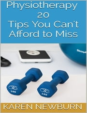 Physiotherapy: 20 Tips You Can't Afford to Miss ebook by Karen Newburn