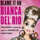 Blame it on Bianca Del Rio - The Expert on Nothing with an Opinion on Everything sesli kitap by Bianca Del Rio, Bianca Del Rio