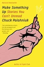 Make Something Up - Stories You Can't Unread ebook by Chuck Palahniuk