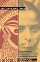 En-Gendering India - Woman and Nation in Colonial and Postcolonial Narratives ebook by Sangeeta Ray