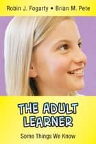 The Adult Learner ebook by Robin J. Fogarty,Brian M. Pete