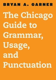 The Chicago Guide to Grammar, Usage, and Punctuation ebook by Bryan A. Garner