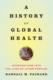 A History of Global Health - Interventions into the Lives of Other Peoples ebook by Kobo.Web.Store.Products.Fields.ContributorFieldViewModel