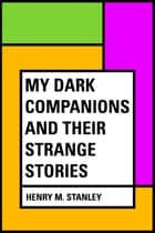 My Dark Companions and Their Strange Stories ebook by Henry M. Stanley
