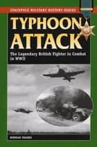Typhoon Attack - The Legendary British Fighter in Combat in World War II ekitaplar by Norman Franks