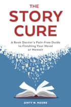 The Story Cure - A Book Doctor's Pain-Free Guide to Finishing Your Novel or Memoir ebook by Dinty W. Moore