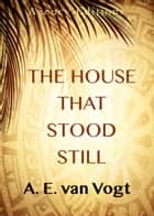 The House that Stood Still ebook by A. E. van Vogt