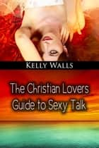 The Christian Lovers Guide To Sexy Talk ebook by Kelly Walls
