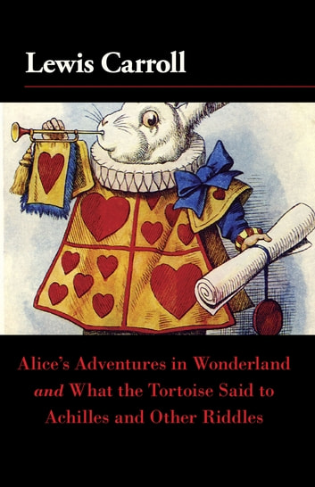 Alice's Adventures in Wonderland and What the Tortoise Said to Achilles and Other Riddles ebook by Lewis Carroll