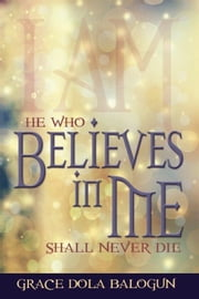 He Who Believes In Me Shall Never Die ebook by Balogun, Grace Dola