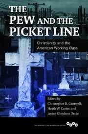 The Pew and the Picket Line - Christianity and the American Working Class ebook by Heath W Carter,Janine Drake,Janine Giordano Drake