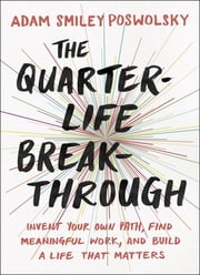 The Quarter-Life Breakthrough - Invent Your Own Path, Find Meaningful Work, and Build a Life That Matters ebook by Adam Smiley Poswolsky