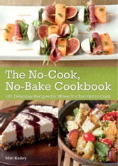 The No-Cook No-Bake Cookbook - 101 Delicious Recipes for When It's Too Hot to Cook ebook by Matt  Kadey