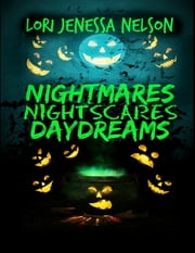 Nightmares, Night Scares, Daydreams ebook by Lori Jenessa Nelson