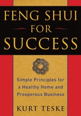 Feng Shui for Success - Simple Principles for a Healthy Home and Prosperous Business ebook by Kurt Teske